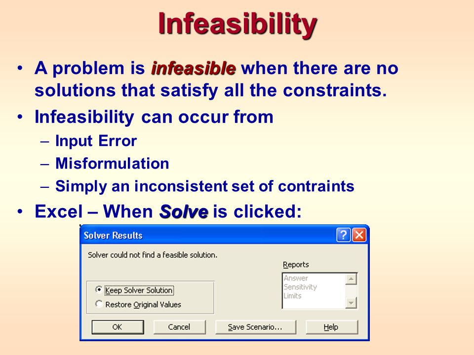 Infeasibility A problem is infeasible when there are no solutions that satisfy all the constraints.
