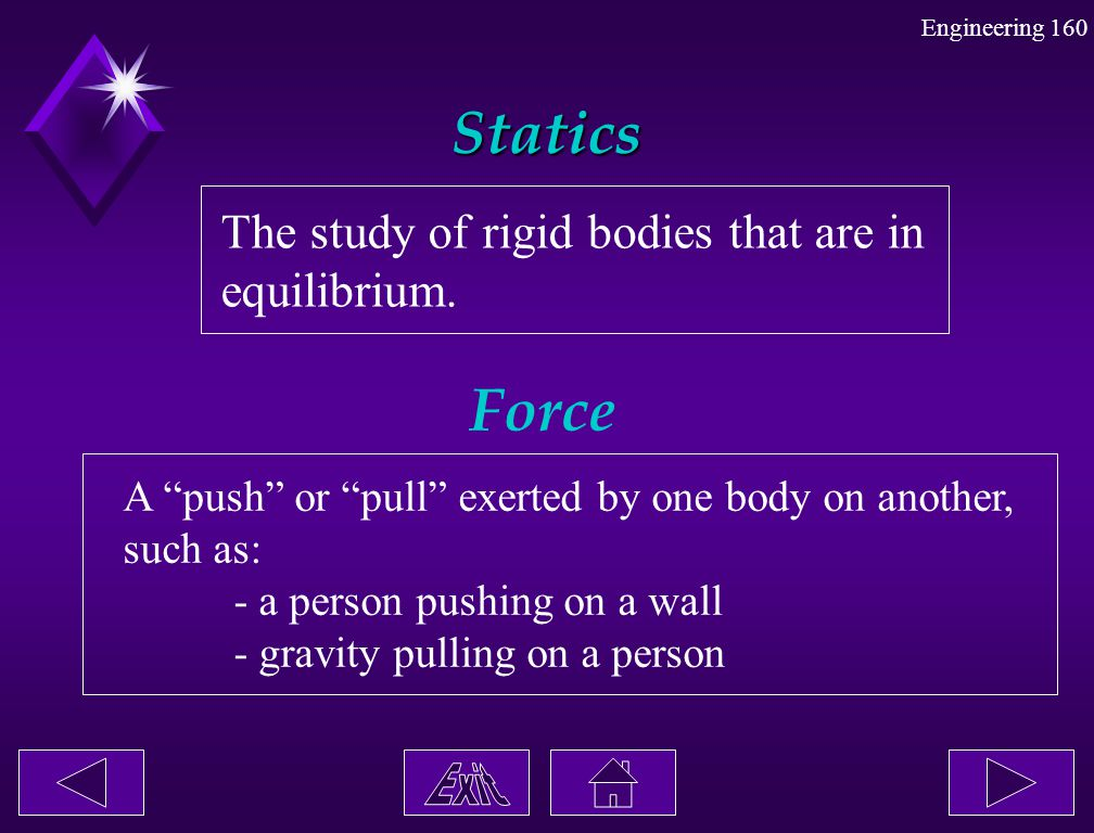 Statics Force The study of rigid bodies that are in equilibrium.