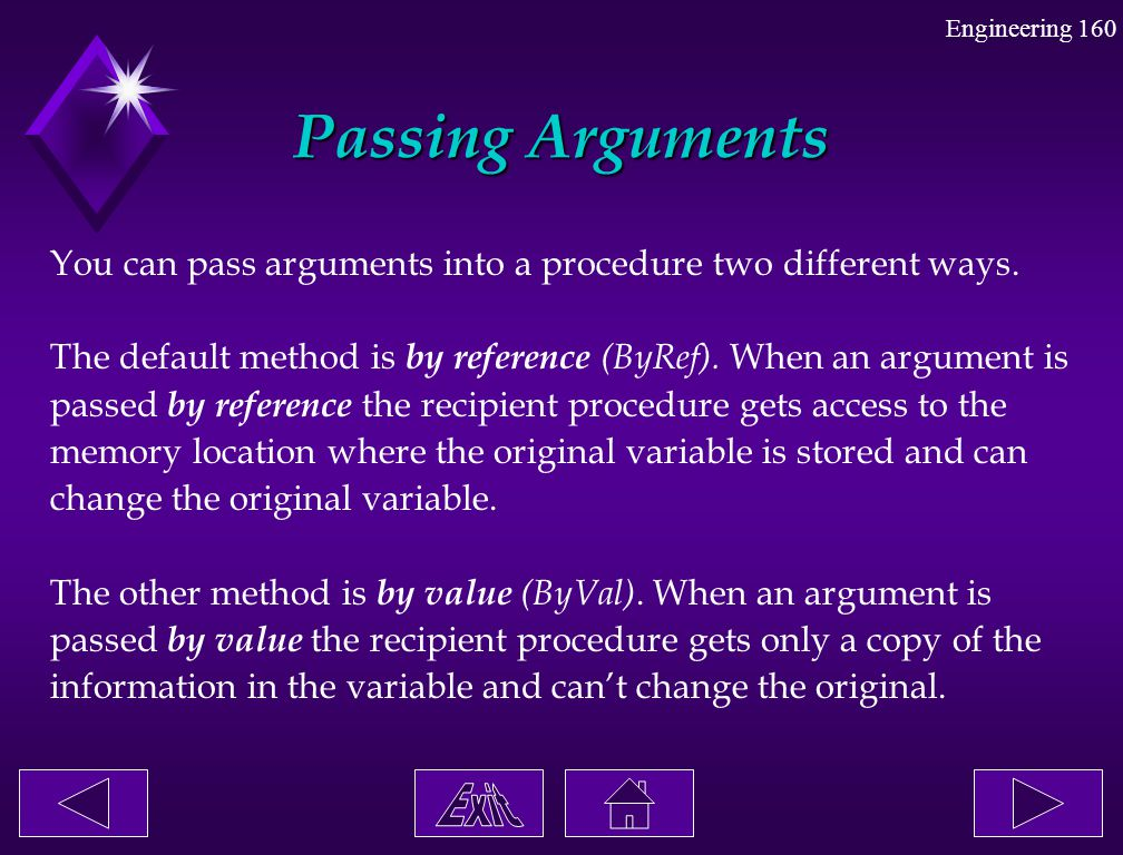 Passing Arguments You can pass arguments into a procedure two different ways. The default method is by reference (ByRef). When an argument is.