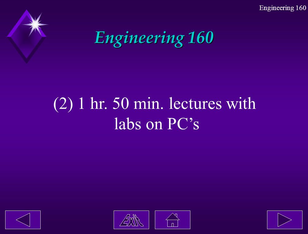 Engineering 160 (2) 1 hr. 50 min. lectures with labs on PC's