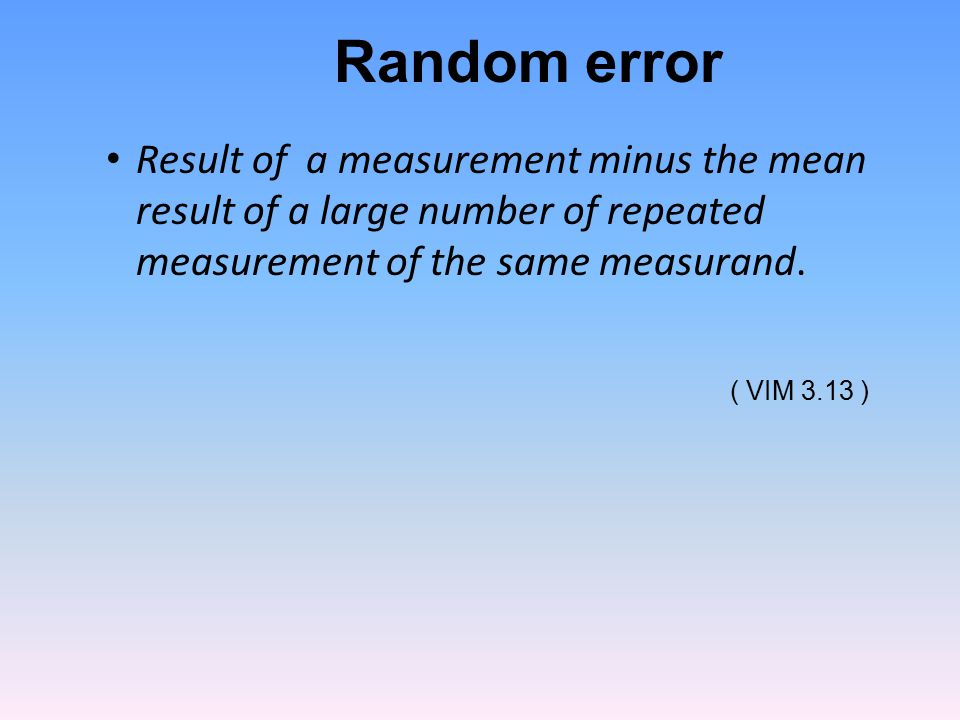 Random error Result of a measurement minus the mean result of a large number of repeated measurement of the same measurand.