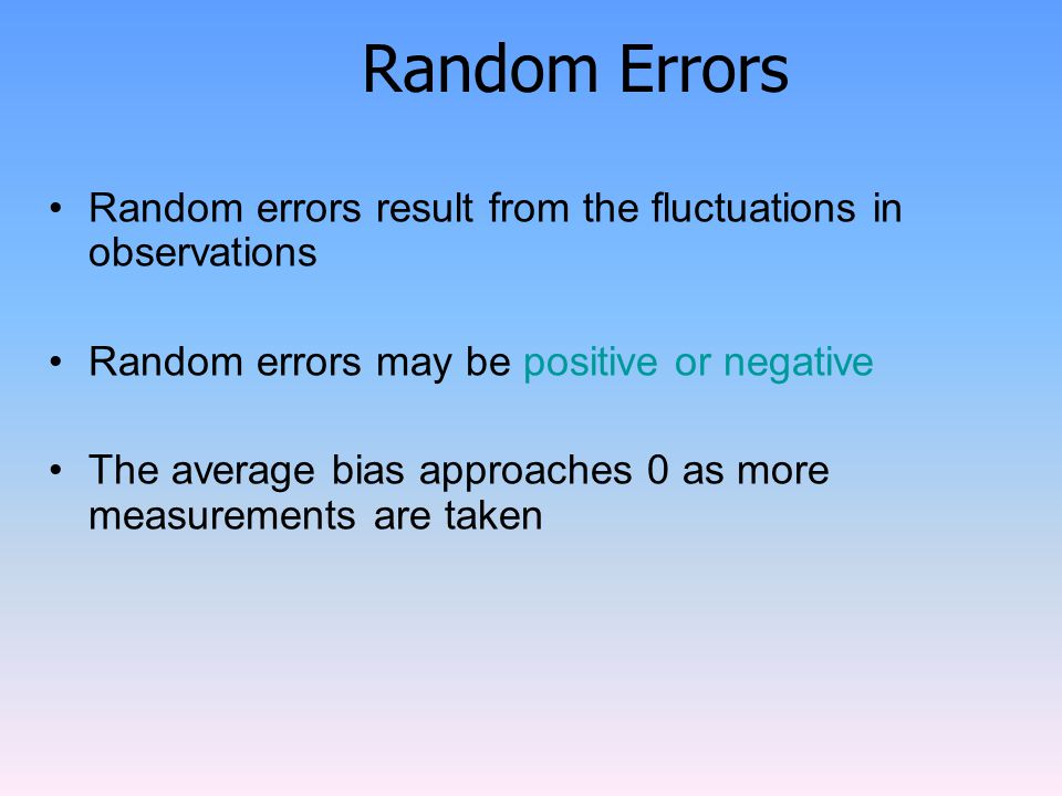 Random Errors Random errors result from the fluctuations in observations. Random errors may be positive or negative.