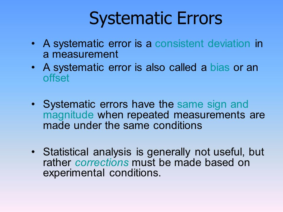 Systematic Errors A systematic error is a consistent deviation in a measurement. A systematic error is also called a bias or an offset.