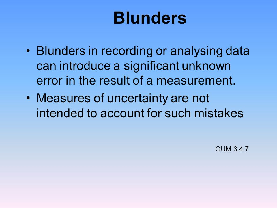 Blunders Blunders in recording or analysing data can introduce a significant unknown error in the result of a measurement.