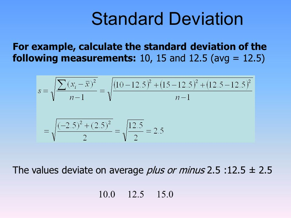 Standard Deviation For example, calculate the standard deviation of the following measurements: 10, 15 and 12.5 (avg = 12.5)