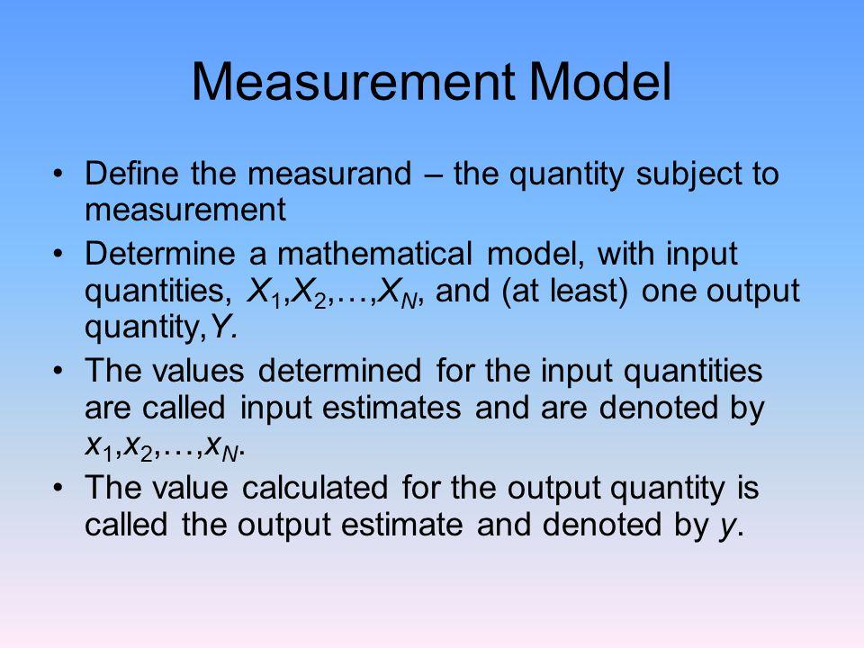Measurement Model Define the measurand – the quantity subject to measurement.