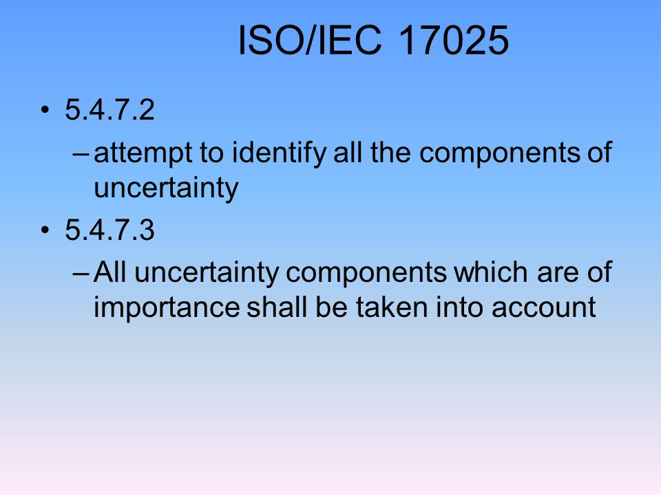 ISO/IEC 17025 5.4.7.2. attempt to identify all the components of uncertainty. 5.4.7.3.