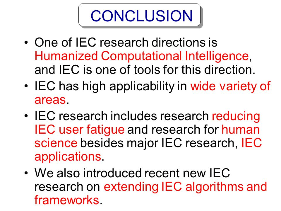CONCLUSION One of IEC research directions is Humanized Computational Intelligence, and IEC is one of tools for this direction.