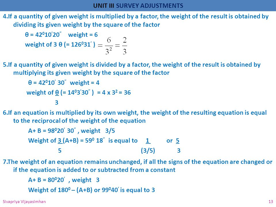 4.If a quantity of given weight is multiplied by a factor, the weight of the result is obtained by dividing its given weight by the square of the factor θ = 42010'20 weight = 6 weight of 3 θ (= ' ) 5.If a quantity of given weight is divided by a factor, the weight of the result is obtained by multiplying its given weight by the square of the factor θ = 42010' 30 weight = 4 weight of θ (= 1403'30 ) = 4 x 32 = If an equation is multiplied by its own weight, the weight of the resulting equation is equal to the reciprocal of the weight of the equation A+ B = 98020' 30 , weight 3/5 Weight of 3 (A+B) = is equal to 1 or 5 5 (3/5) 3 7.The weight of an equation remains unchanged, if all the signs of the equation are changed or if the equation is added to or subtracted from a constant A+ B = 80020' , weight 3 Weight of 1800 – (A+B) or 99040' is equal to 3