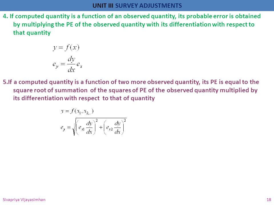 4. If computed quantity is a function of an observed quantity, its probable error is obtained by multiplying the PE of the observed quantity with its differentiation with respect to that quantity 5.If a computed quantity is a function of two more observed quantity, its PE is equal to the square root of summation of the squares of PE of the observed quantity multiplied by its differentiation with respect to that of quantity