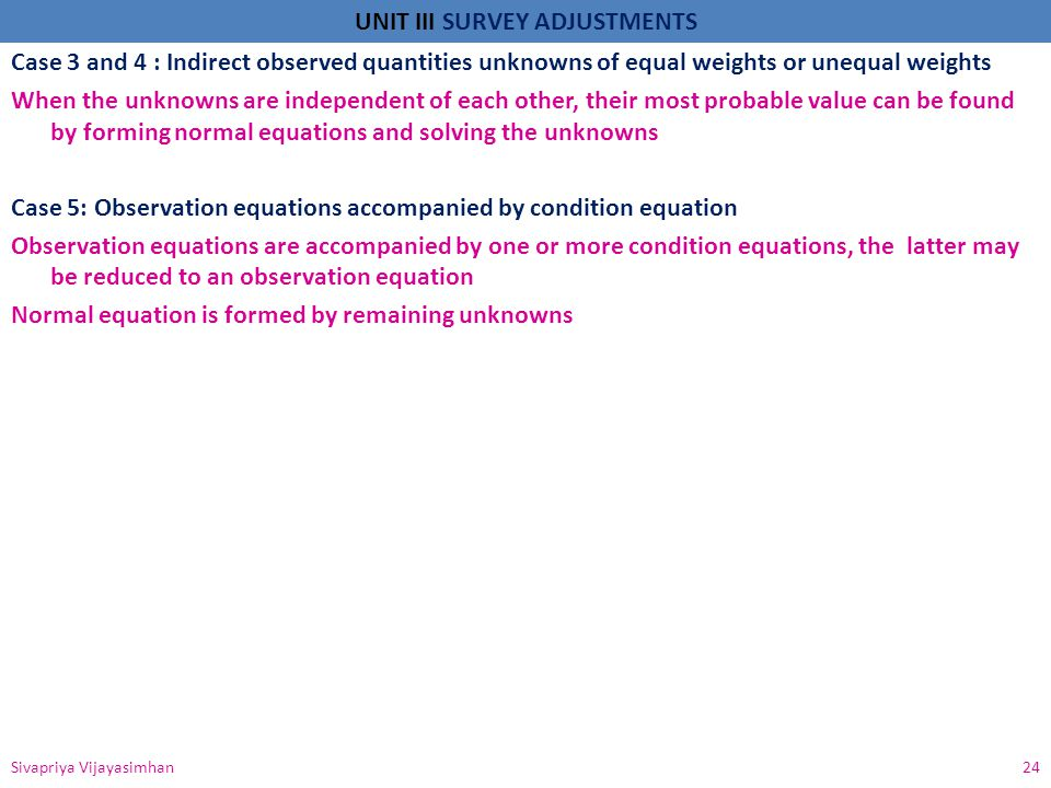 Case 3 and 4 : Indirect observed quantities unknowns of equal weights or unequal weights When the unknowns are independent of each other, their most probable value can be found by forming normal equations and solving the unknowns Case 5: Observation equations accompanied by condition equation Observation equations are accompanied by one or more condition equations, the latter may be reduced to an observation equation Normal equation is formed by remaining unknowns