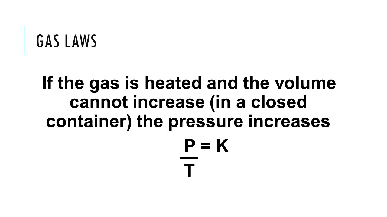 Gas Laws If the gas is heated and the volume cannot increase (in a closed container) the pressure increases.