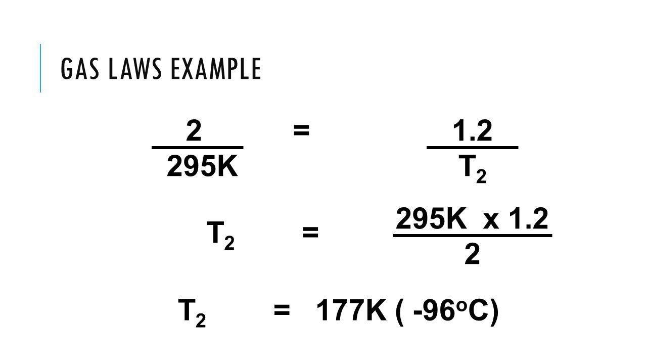 Gas Laws Example 2 = 295K 1.2 T2 295K x 1.2 2 T2 = T2 = 177K ( -96oC)