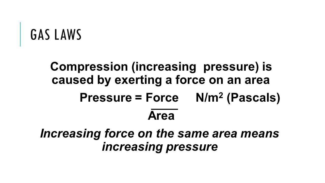 Gas laws Compression (increasing pressure) is caused by exerting a force on an area. Pressure = Force N/m2 (Pascals)