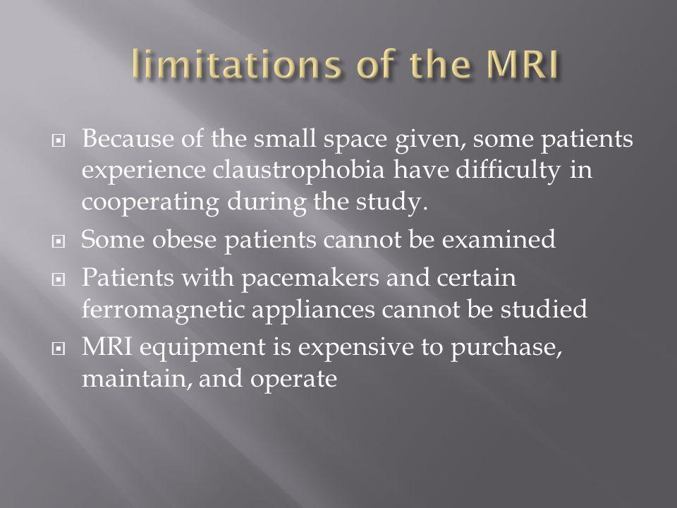 limitations of the MRI Because of the small space given, some patients experience claustrophobia have difficulty in cooperating during the study.