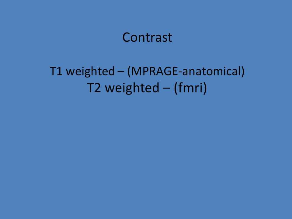Contrast T1 weighted – (MPRAGE-anatomical) T2 weighted – (fmri)