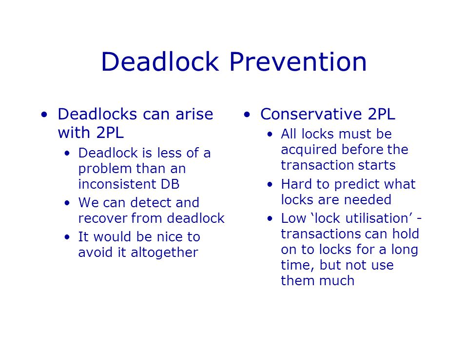 Deadlock Prevention Deadlocks can arise with 2PL Conservative 2PL