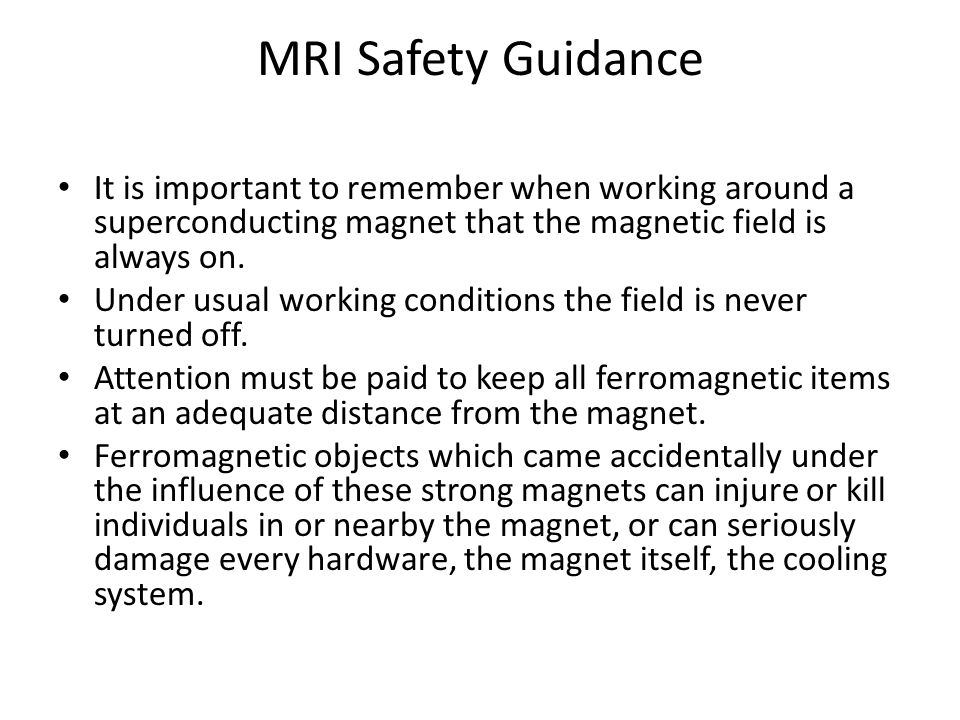 MRI Safety Guidance It is important to remember when working around a superconducting magnet that the magnetic field is always on.