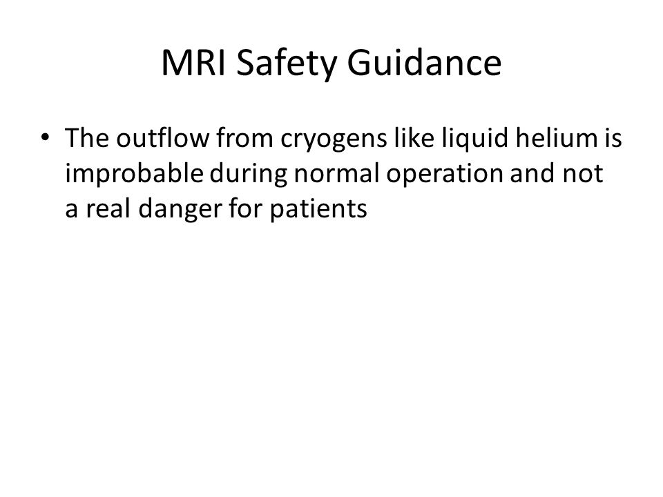 MRI Safety Guidance The outflow from cryogens like liquid helium is improbable during normal operation and not a real danger for patients.