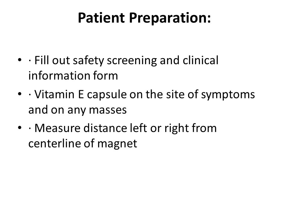Patient Preparation: · Fill out safety screening and clinical information form. · Vitamin E capsule on the site of symptoms and on any masses.