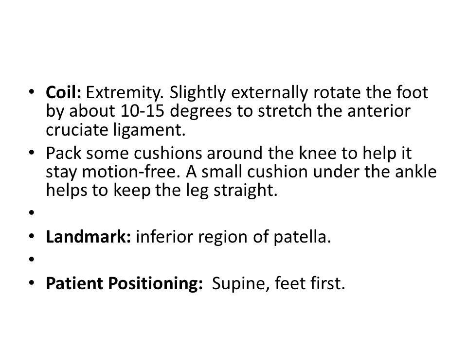 Coil: Extremity. Slightly externally rotate the foot by about 10-15 degrees to stretch the anterior cruciate ligament.