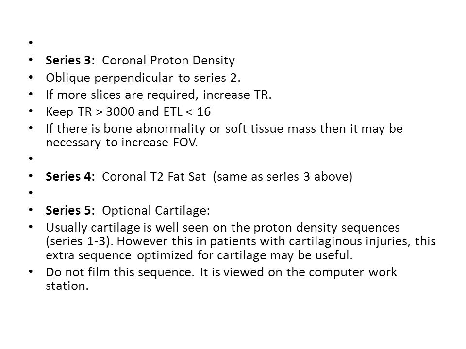 Series 3: Coronal Proton Density. Oblique perpendicular to series 2. If more slices are required, increase TR.