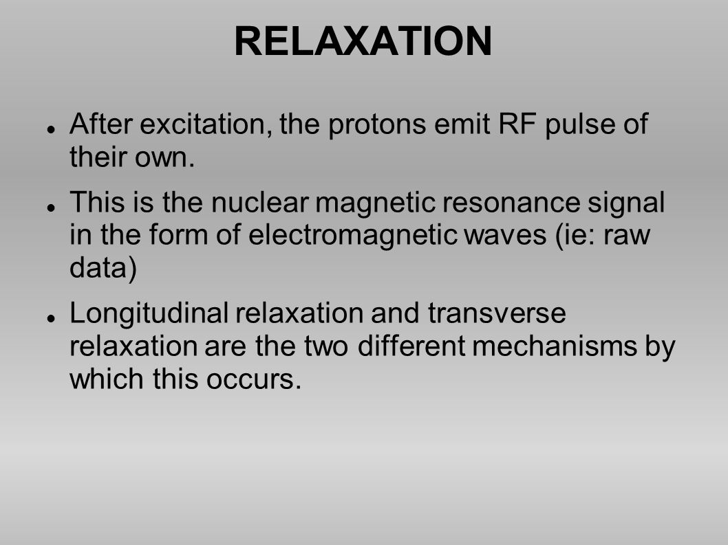 RELAXATION After excitation, the protons emit RF pulse of their own.