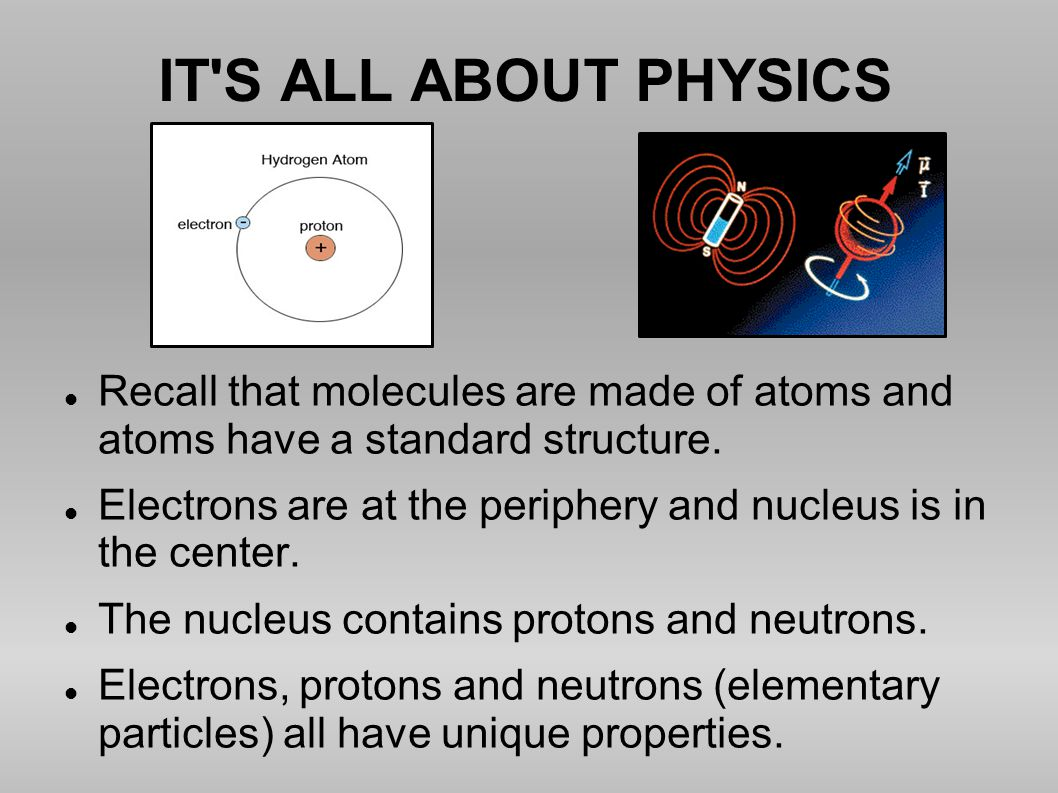 IT S ALL ABOUT PHYSICS Recall that molecules are made of atoms and atoms have a standard structure.