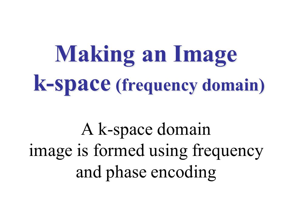 Making an Image k-space (frequency domain) A k-space domain image is formed using frequency and phase encoding