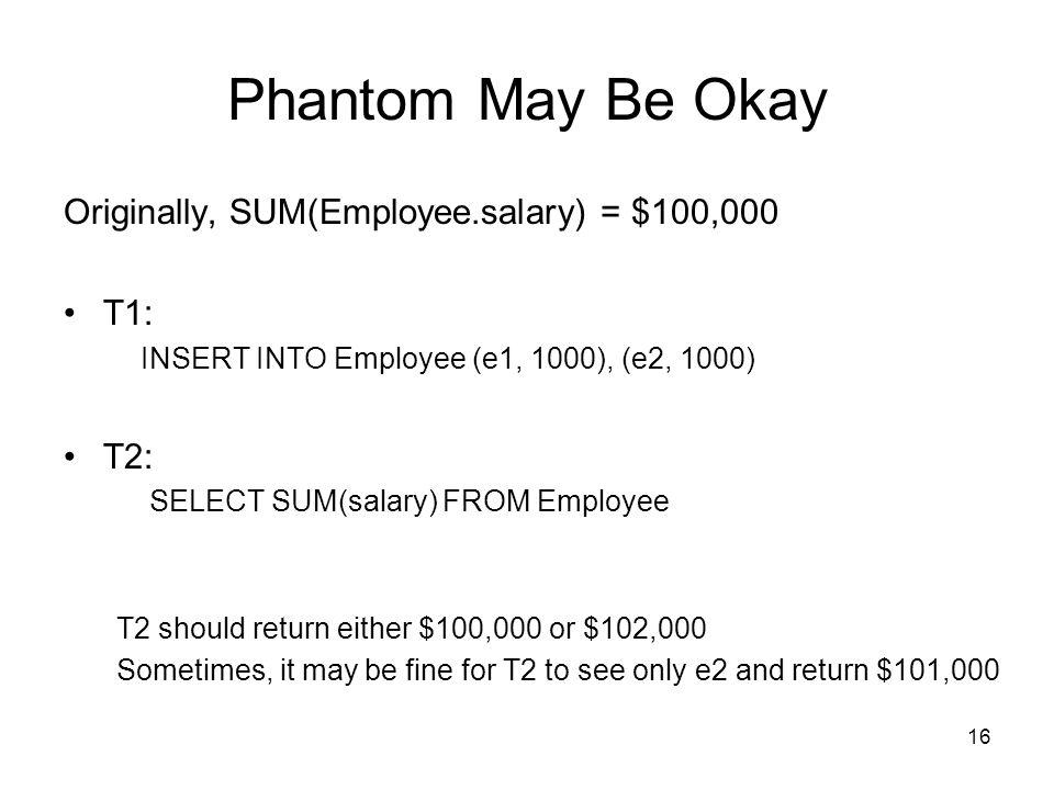 Phantom May Be Okay Originally, SUM(Employee.salary) = $100,000 T1: