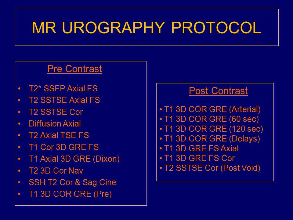 MR UROGRAPHY PROTOCOL Pre Contrast T2* SSFP Axial FS T2 SSTSE Axial FS