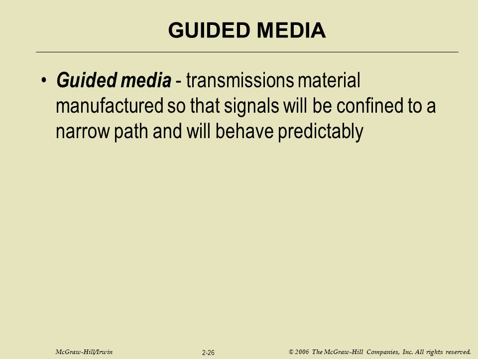 GUIDED MEDIA Guided media - transmissions material manufactured so that signals will be confined to a narrow path and will behave predictably.