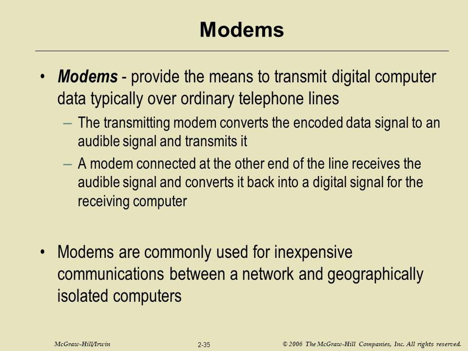 Modems Modems - provide the means to transmit digital computer data typically over ordinary telephone lines.