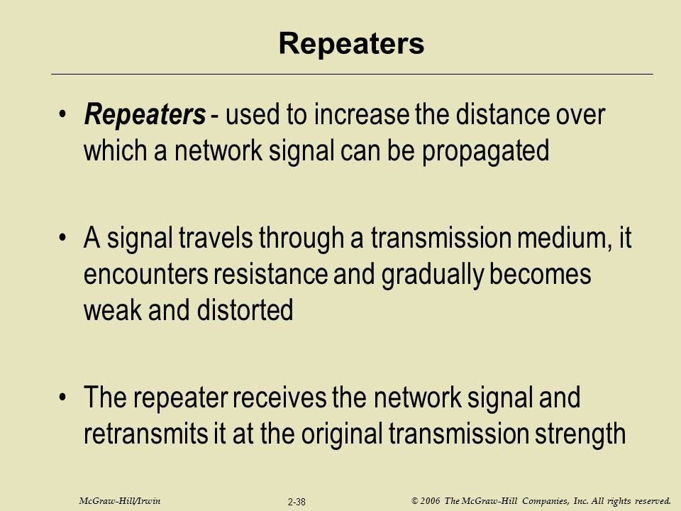 Repeaters Repeaters - used to increase the distance over which a network signal can be propagated.