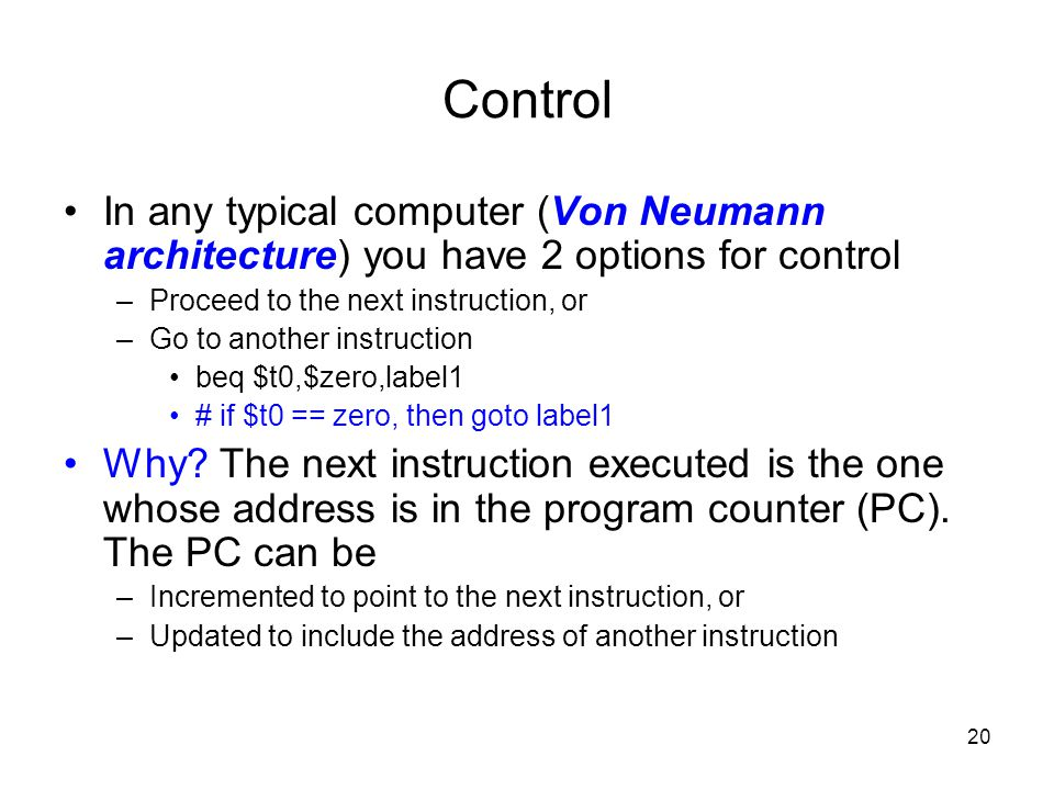 Control In any typical computer (Von Neumann architecture) you have 2 options for control. Proceed to the next instruction, or.