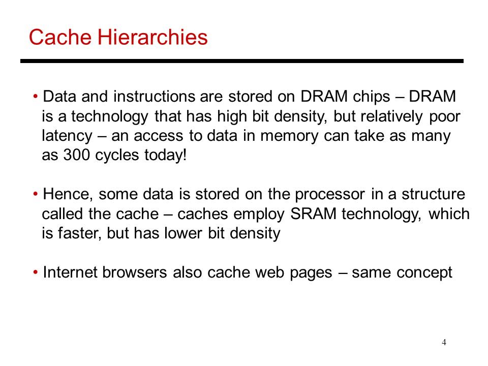 Cache Hierarchies Data and instructions are stored on DRAM chips – DRAM. is a technology that has high bit density, but relatively poor.