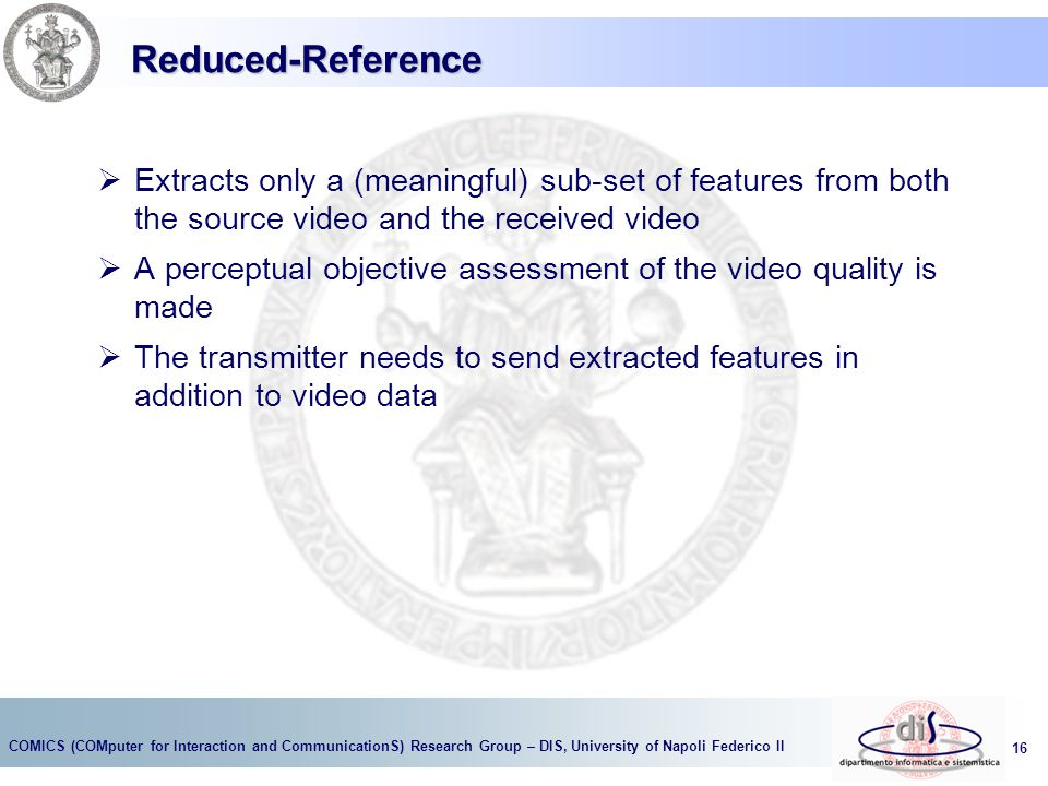 Reduced-Reference Extracts only a (meaningful) sub-set of features from both the source video and the received video.