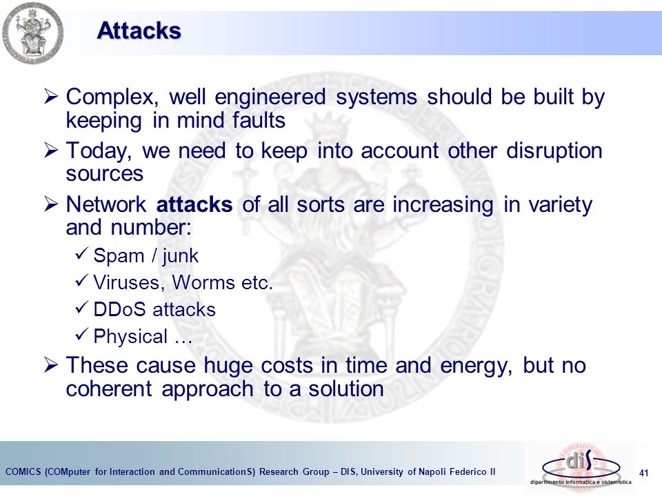 Attacks Complex, well engineered systems should be built by keeping in mind faults. Today, we need to keep into account other disruption sources.