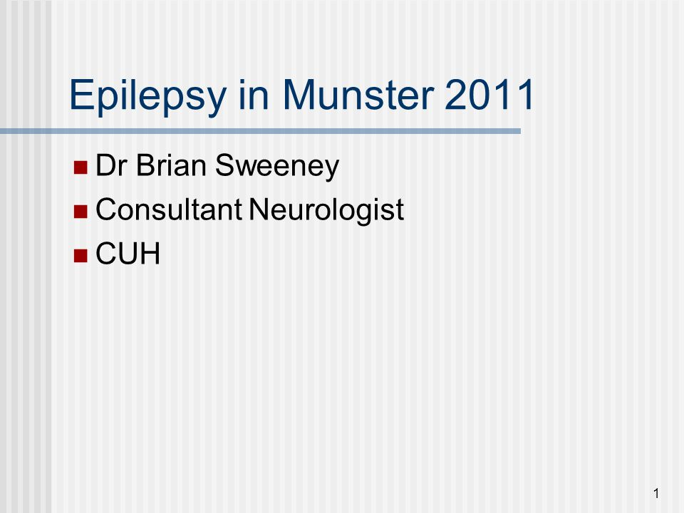 Epilepsy in Munster 2011 Dr Brian Sweeney Consultant Neurologist CUH 1
