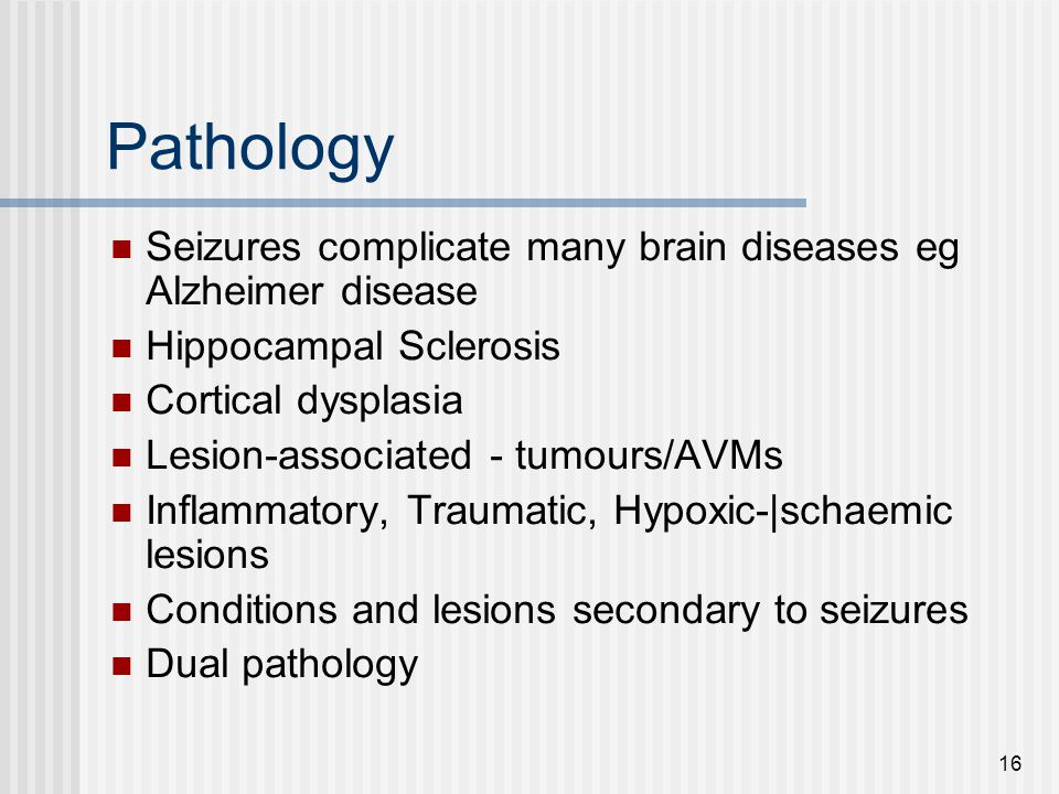 Pathology Seizures complicate many brain diseases eg Alzheimer disease