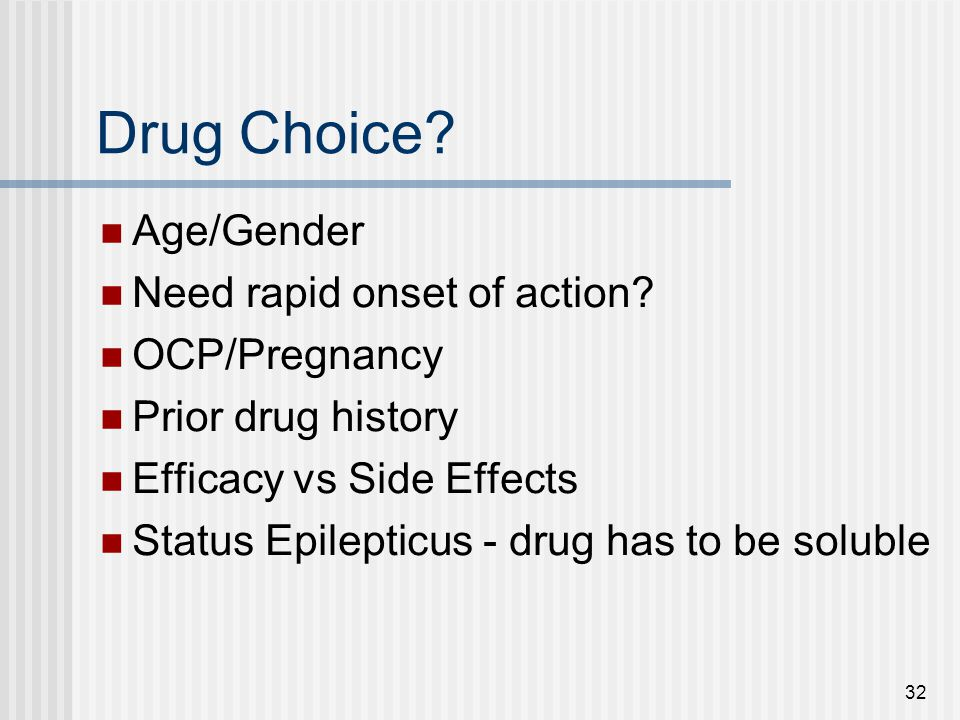 Drug Choice Age/Gender Need rapid onset of action OCP/Pregnancy