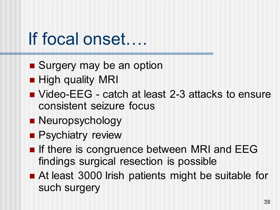 If focal onset…. Surgery may be an option High quality MRI