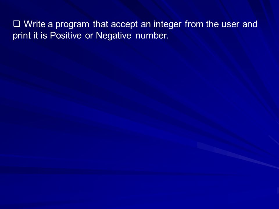 Write a program that accept an integer from the user and print it is Positive or Negative number.