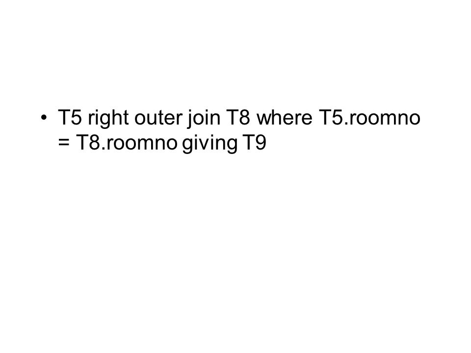 T5 right outer join T8 where T5.roomno = T8.roomno giving T9