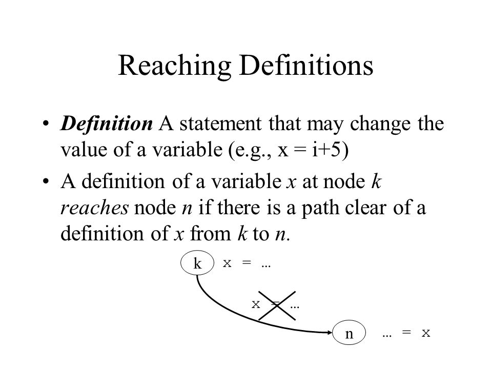 Reaching Definitions Definition A statement that may change the value of a variable (e.g., x = i+5)