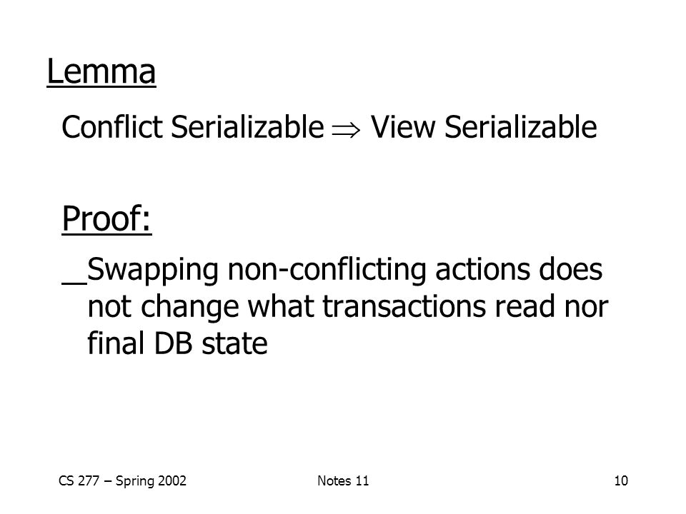 Lemma Conflict Serializable  View Serializable. Proof: Swapping non-conflicting actions does not change what transactions read nor final DB state.