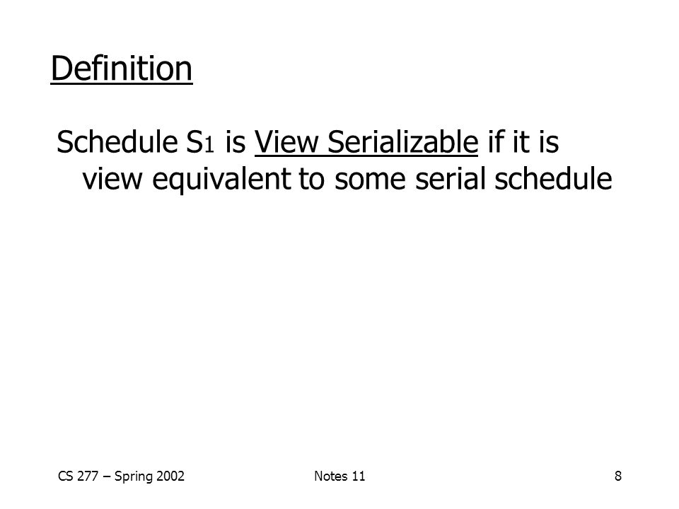 Definition Schedule S1 is View Serializable if it is view equivalent to some serial schedule. CS 277 – Spring 2002.
