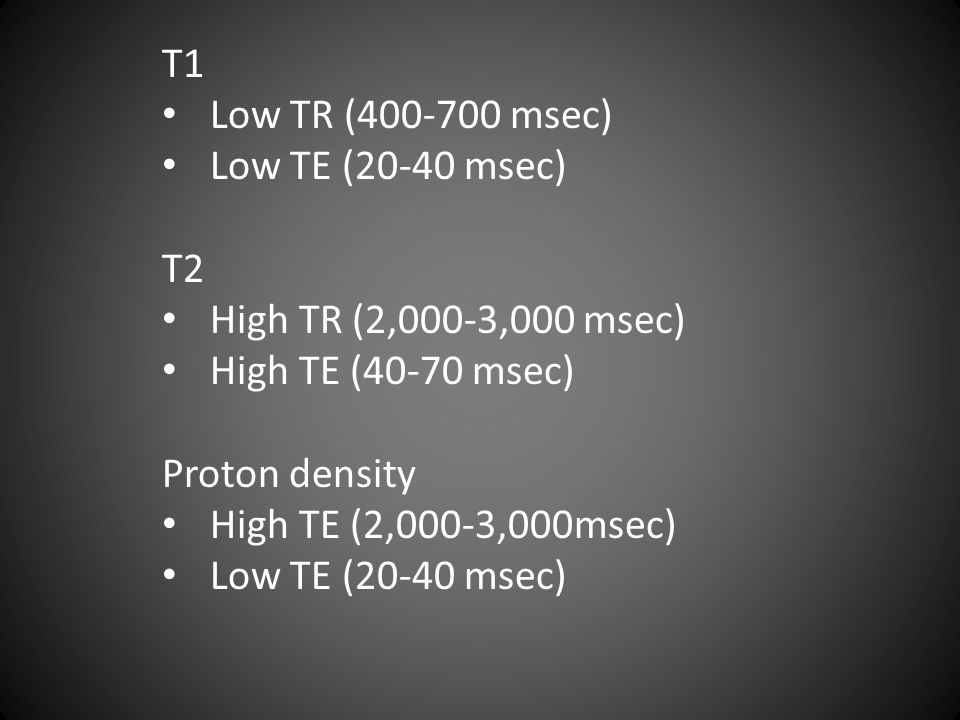 T1 Low TR (400-700 msec) Low TE (20-40 msec) T2. High TR (2,000-3,000 msec) High TE (40-70 msec)