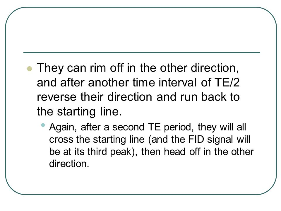 They can rim off in the other direction, and after another time interval of TE/2 reverse their direction and run back to the starting line.