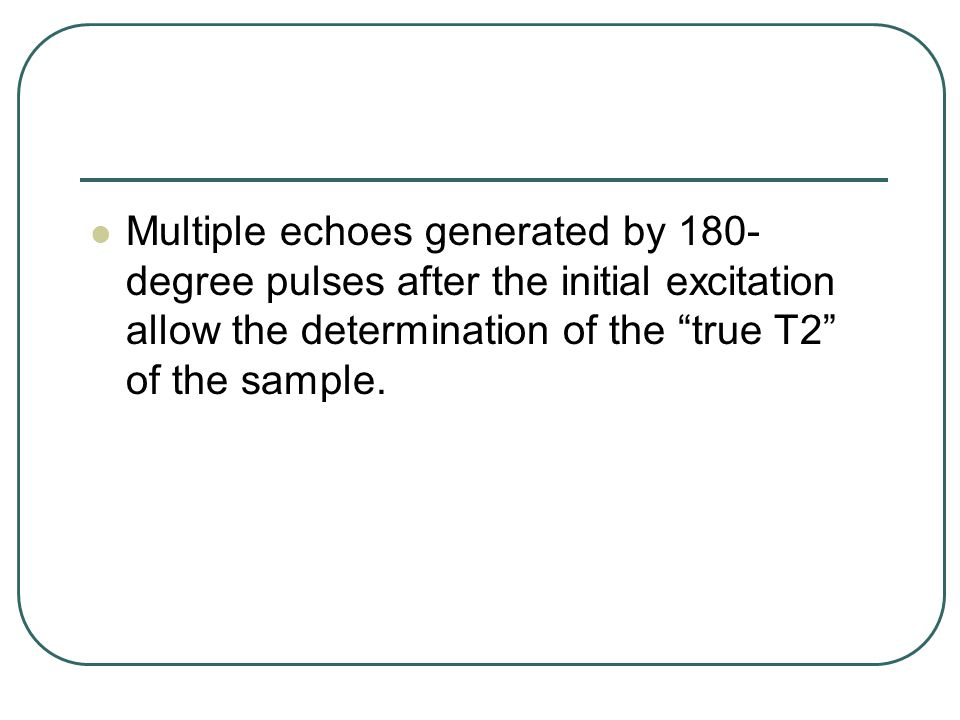 Multiple echoes generated by 180-degree pulses after the initial excitation allow the determination of the true T2 of the sample.